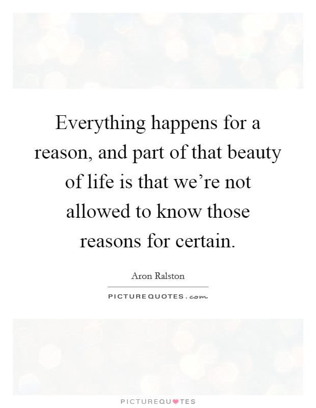 Everything happens for a reason, and part of that beauty of life is that we're not allowed to know those reasons for certain Picture Quote #1