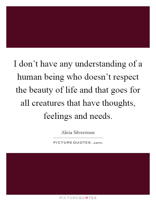 I don't have any understanding of a human being who doesn't respect the beauty of life and that goes for all creatures that have thoughts, feelings and needs Picture Quote #1
