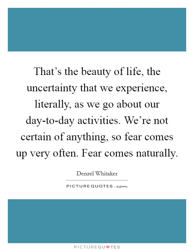 That's the beauty of life, the uncertainty that we experience, literally, as we go about our day-to-day activities. We're not certain of anything, so fear comes up very often. Fear comes naturally Picture Quote #1