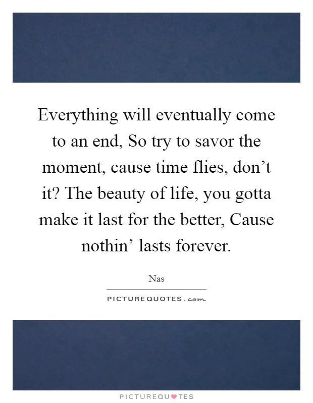 Everything will eventually come to an end, So try to savor the moment, cause time flies, don't it? The beauty of life, you gotta make it last for the better, Cause nothin' lasts forever Picture Quote #1