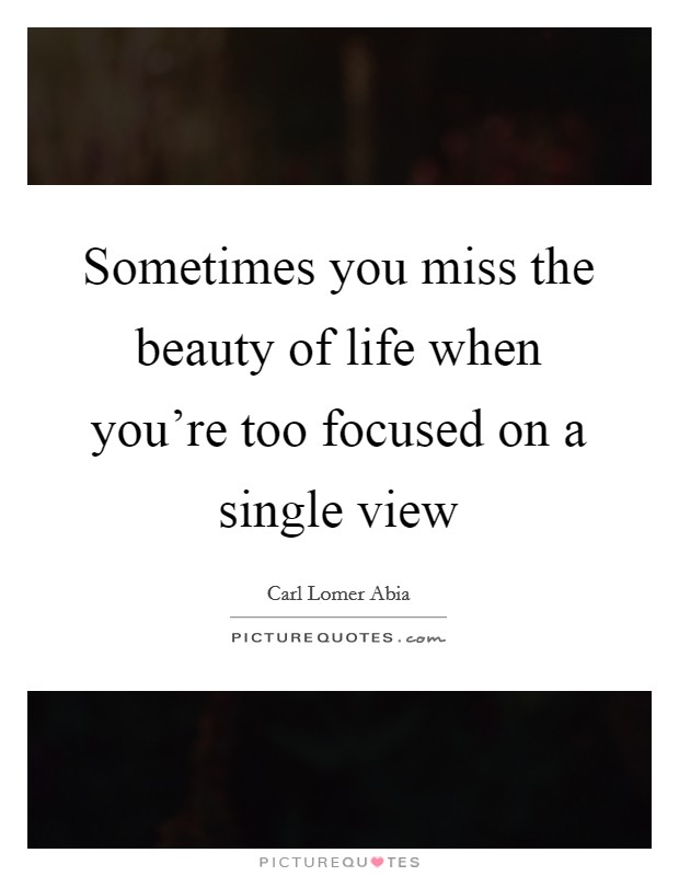 Sometimes you miss the beauty of life when you're too focused on a single view Picture Quote #1