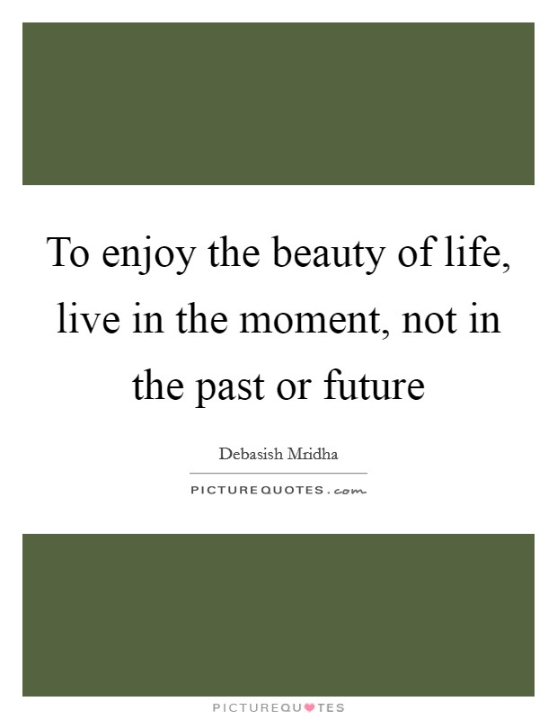 To enjoy the beauty of life, live in the moment, not in the past or future Picture Quote #1