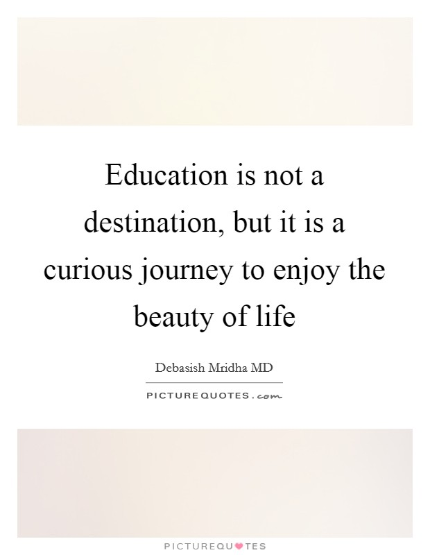 Education is not a destination, but it is a curious journey to enjoy the beauty of life Picture Quote #1