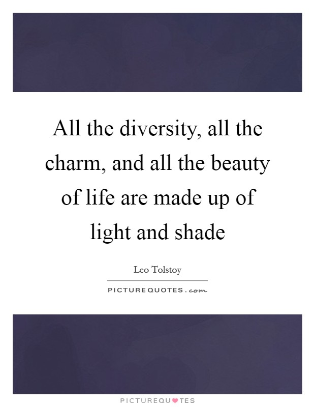 All the diversity, all the charm, and all the beauty of life are made up of light and shade Picture Quote #1