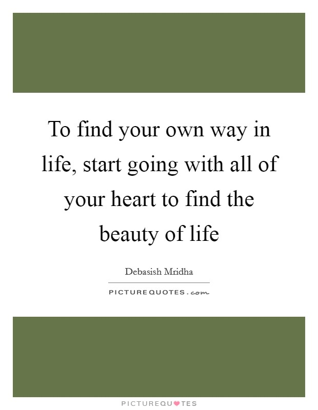 To find your own way in life, start going with all of your heart to find the beauty of life Picture Quote #1