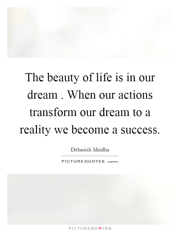 The beauty of life is in our dream . When our actions transform our dream to a reality we become a success Picture Quote #1