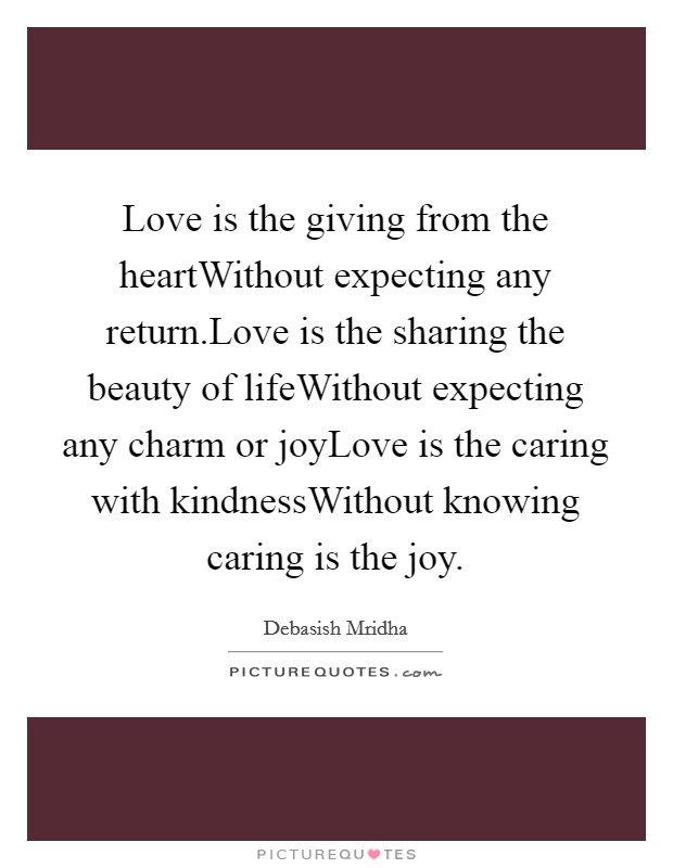 Love is the giving from the heartWithout expecting any return.Love is the sharing the beauty of lifeWithout expecting any charm or joyLove is the caring with kindnessWithout knowing caring is the joy Picture Quote #1