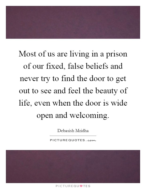 Most of us are living in a prison of our fixed, false beliefs and never try to find the door to get out to see and feel the beauty of life, even when the door is wide open and welcoming Picture Quote #1