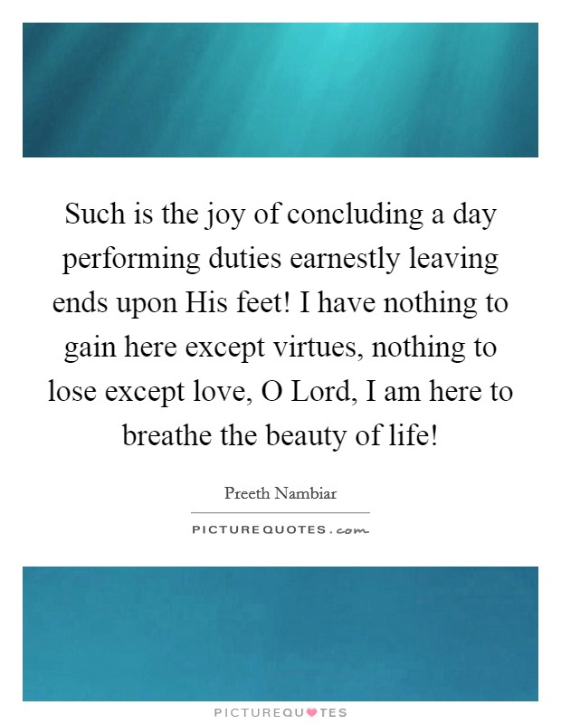 Such is the joy of concluding a day performing duties earnestly leaving ends upon His feet! I have nothing to gain here except virtues, nothing to lose except love, O Lord, I am here to breathe the beauty of life! Picture Quote #1