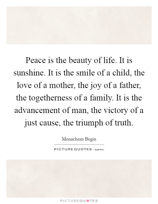 Peace is the beauty of life. It is sunshine. It is the smile of a child, the love of a mother, the joy of a father, the togetherness of a family. It is the advancement of man, the victory of a just cause, the triumph of truth Picture Quote #1