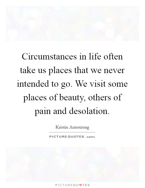 Circumstances in life often take us places that we never intended to go. We visit some places of beauty, others of pain and desolation Picture Quote #1