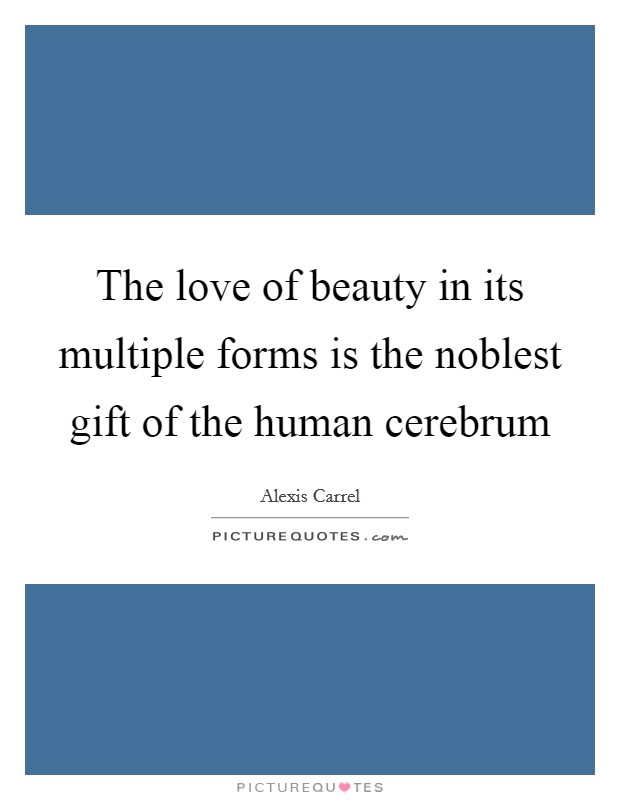 The love of beauty in its multiple forms is the noblest gift of the human cerebrum Picture Quote #1