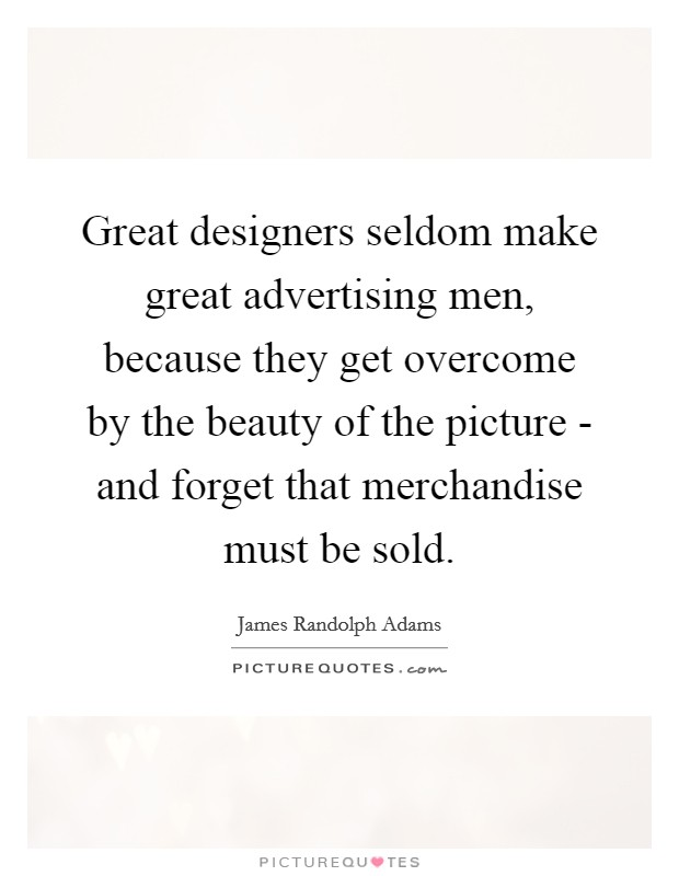 Great designers seldom make great advertising men, because they get overcome by the beauty of the picture - and forget that merchandise must be sold Picture Quote #1