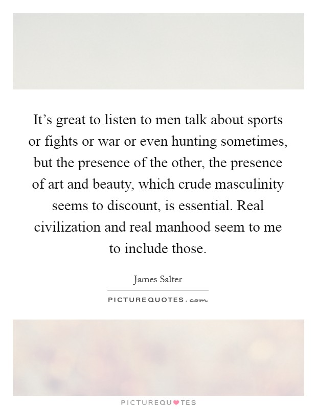 It's great to listen to men talk about sports or fights or war or even hunting sometimes, but the presence of the other, the presence of art and beauty, which crude masculinity seems to discount, is essential. Real civilization and real manhood seem to me to include those. Picture Quote #1