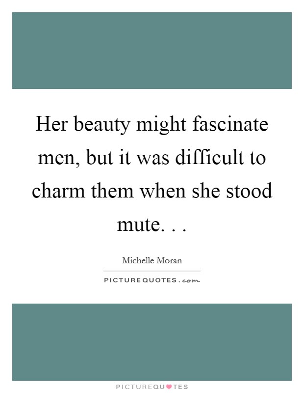 Her beauty might fascinate men, but it was difficult to charm them when she stood mute. .  Picture Quote #1