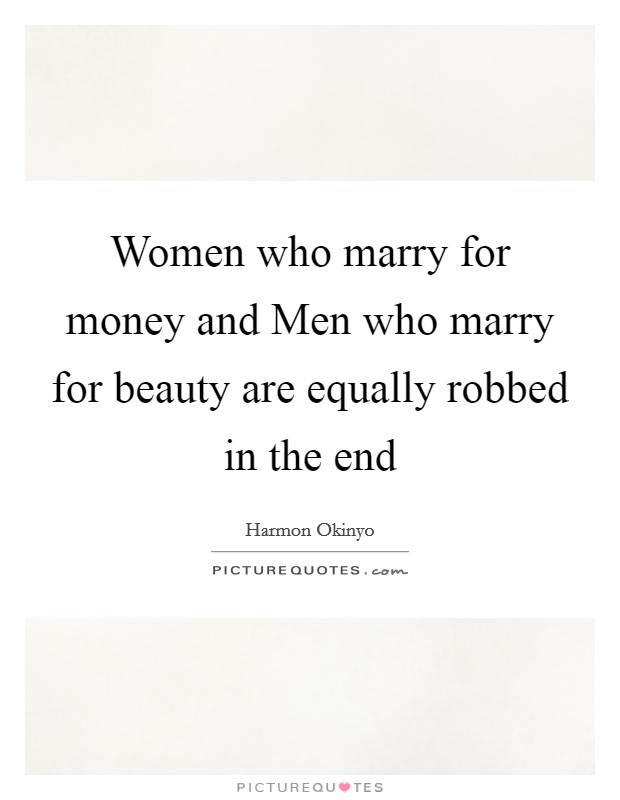 Women who marry for money and Men who marry for beauty are equally robbed in the end Picture Quote #1