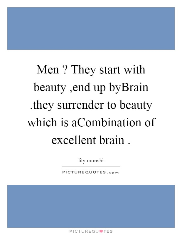 Men ? They start with beauty ,end up byBrain .they surrender to beauty which is aCombination of excellent brain  Picture Quote #1