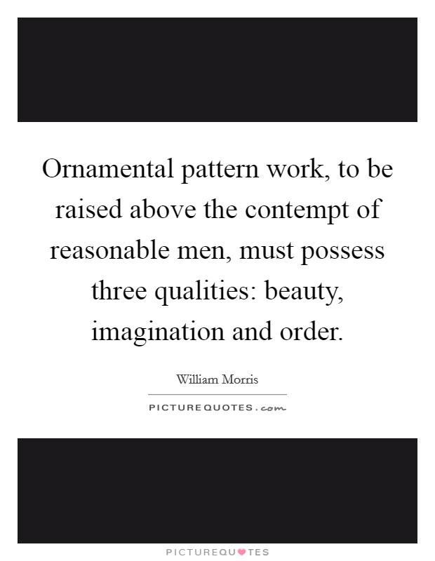 Ornamental pattern work, to be raised above the contempt of reasonable men, must possess three qualities: beauty, imagination and order Picture Quote #1