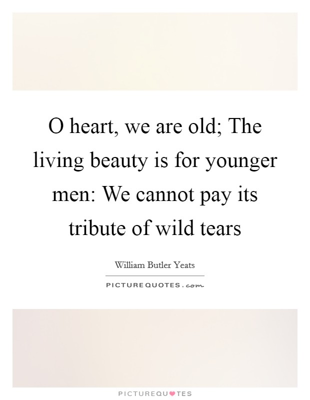 O heart, we are old; The living beauty is for younger men: We cannot pay its tribute of wild tears Picture Quote #1