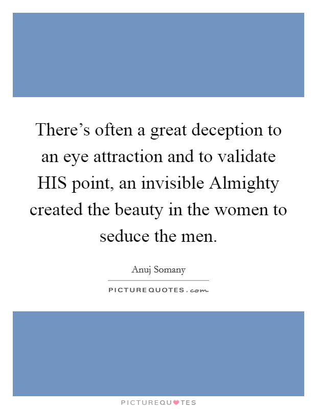 There's often a great deception to an eye attraction and to validate HIS point, an invisible Almighty created the beauty in the women to seduce the men Picture Quote #1