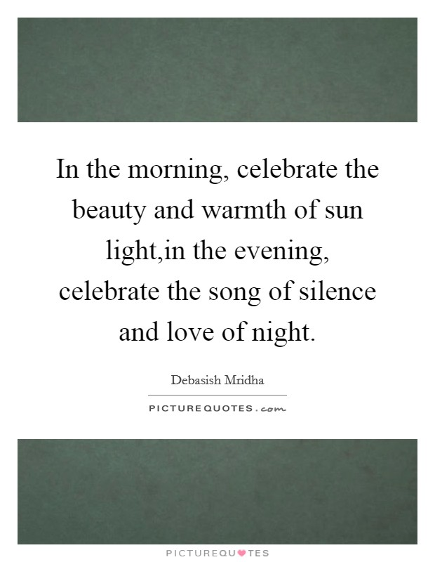 In the morning, celebrate the beauty and warmth of sun light,in the evening, celebrate the song of silence and love of night Picture Quote #1