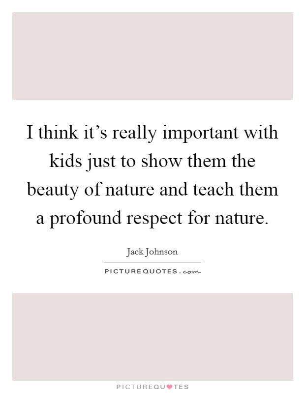 I think it's really important with kids just to show them the beauty of nature and teach them a profound respect for nature Picture Quote #1