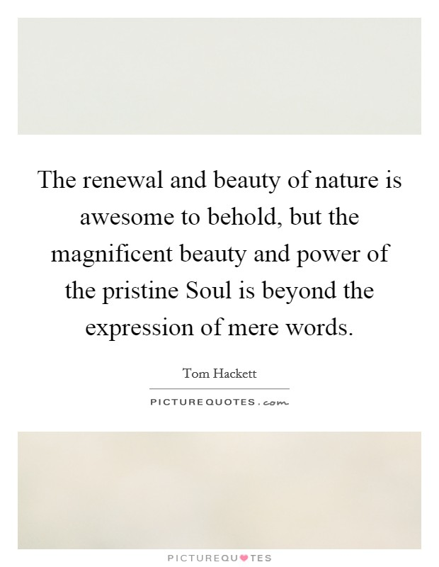The renewal and beauty of nature is awesome to behold, but the magnificent beauty and power of the pristine Soul is beyond the expression of mere words Picture Quote #1