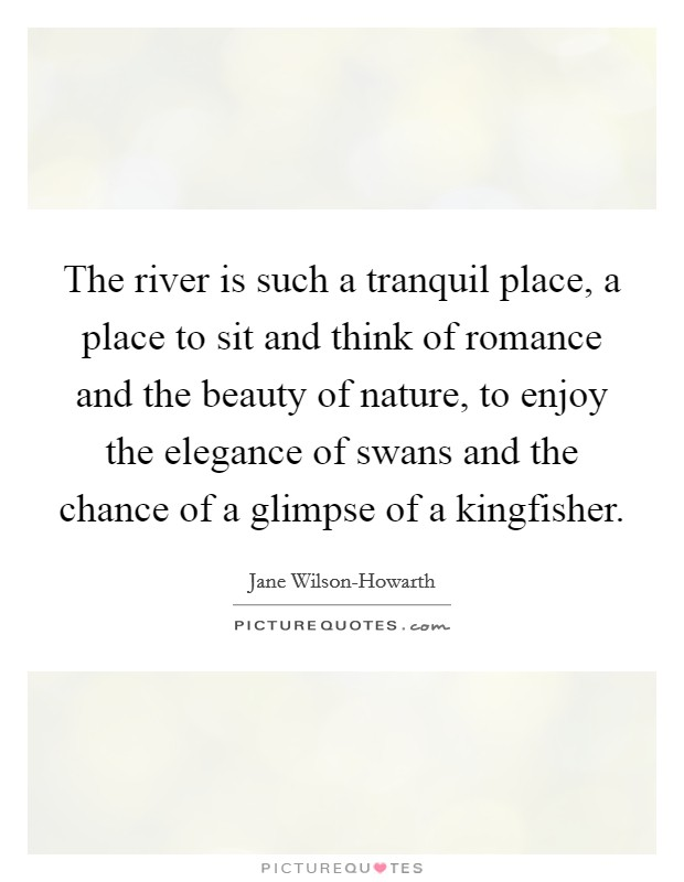 The river is such a tranquil place, a place to sit and think of romance and the beauty of nature, to enjoy the elegance of swans and the chance of a glimpse of a kingfisher Picture Quote #1