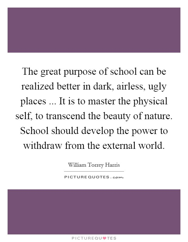 The great purpose of school can be realized better in dark, airless, ugly places ... It is to master the physical self, to transcend the beauty of nature. School should develop the power to withdraw from the external world Picture Quote #1