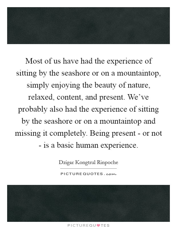 Most of us have had the experience of sitting by the seashore or on a mountaintop, simply enjoying the beauty of nature, relaxed, content, and present. We've probably also had the experience of sitting by the seashore or on a mountaintop and missing it completely. Being present - or not - is a basic human experience Picture Quote #1