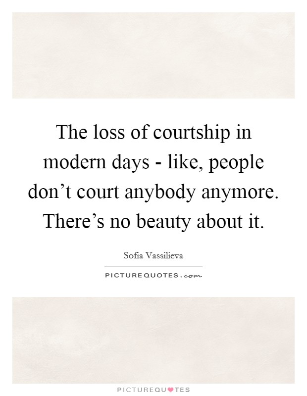 The loss of courtship in modern days - like, people don't court anybody anymore. There's no beauty about it Picture Quote #1