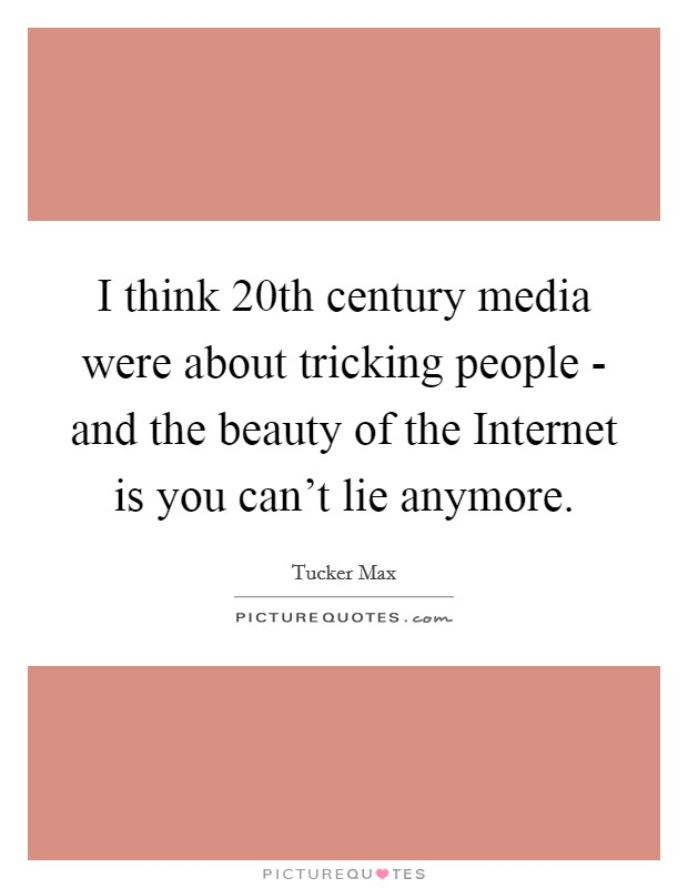 I think 20th century media were about tricking people - and the beauty of the Internet is you can't lie anymore Picture Quote #1