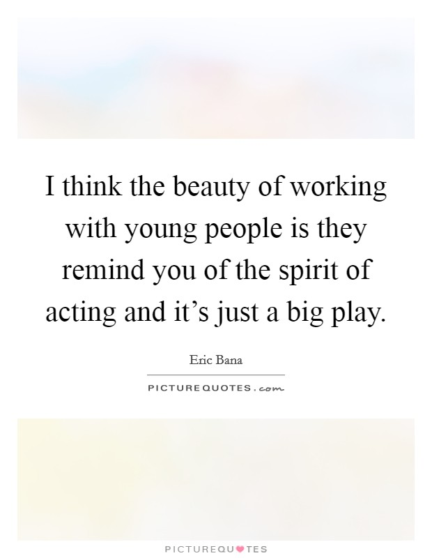 I think the beauty of working with young people is they remind you of the spirit of acting and it's just a big play Picture Quote #1