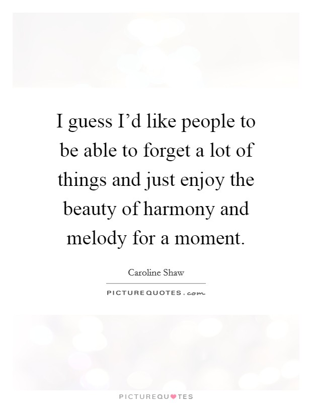 I guess I'd like people to be able to forget a lot of things and just enjoy the beauty of harmony and melody for a moment Picture Quote #1