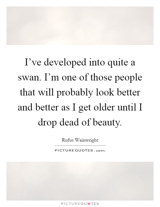 I've developed into quite a swan. I'm one of those people that will probably look better and better as I get older until I drop dead of beauty Picture Quote #1
