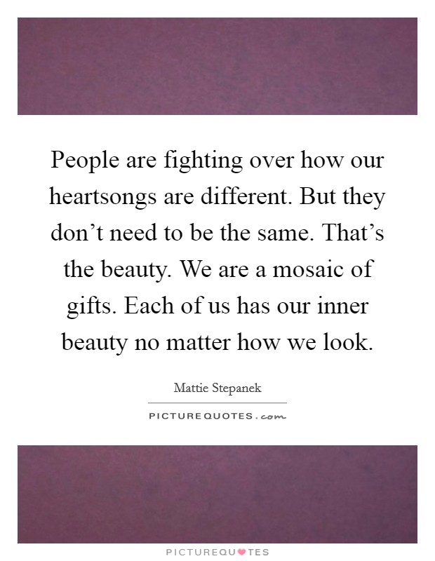 People are fighting over how our heartsongs are different. But they don't need to be the same. That's the beauty. We are a mosaic of gifts. Each of us has our inner beauty no matter how we look Picture Quote #1