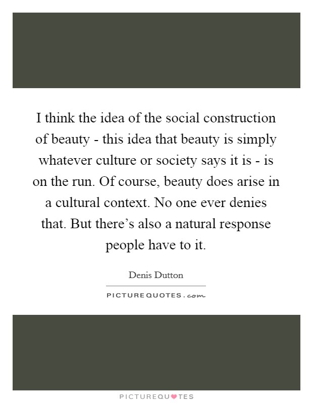 I think the idea of the social construction of beauty - this idea that beauty is simply whatever culture or society says it is - is on the run. Of course, beauty does arise in a cultural context. No one ever denies that. But there's also a natural response people have to it Picture Quote #1