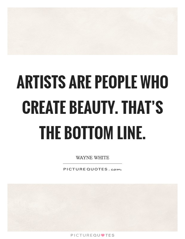Artists are people who create beauty. That's the bottom line. Picture Quote #1
