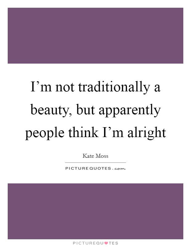 I'm not traditionally a beauty, but apparently people think I'm alright Picture Quote #1