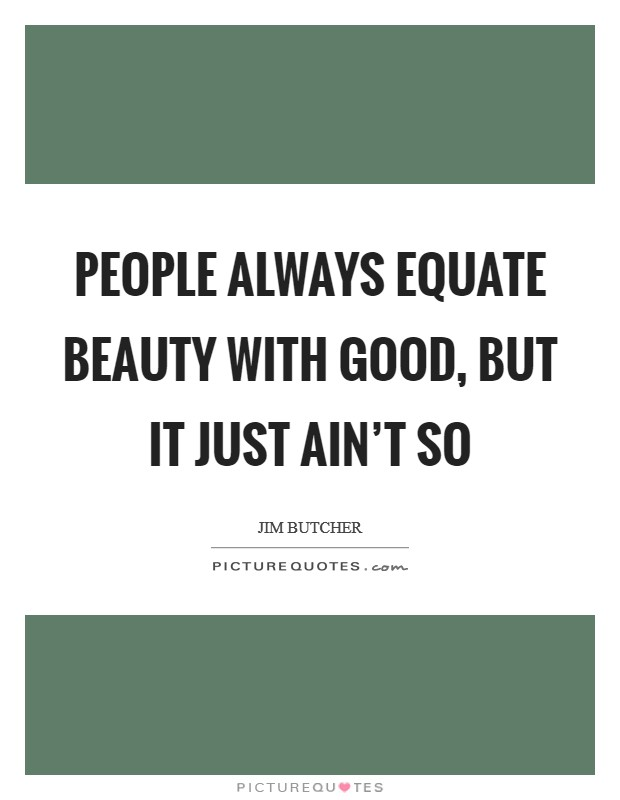 People always equate beauty with good, but it just ain't so Picture Quote #1