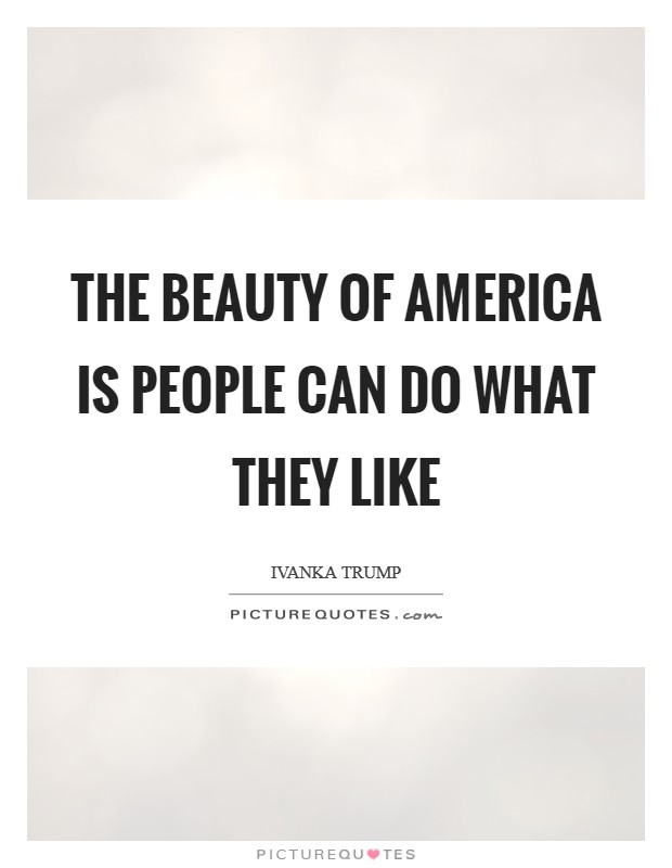 The beauty of America is people can do what they like Picture Quote #1