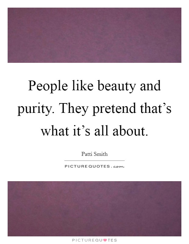 People like beauty and purity. They pretend that's what it's all about Picture Quote #1