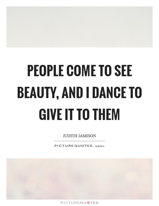 People come to see beauty, and I dance to give it to them Picture Quote #1