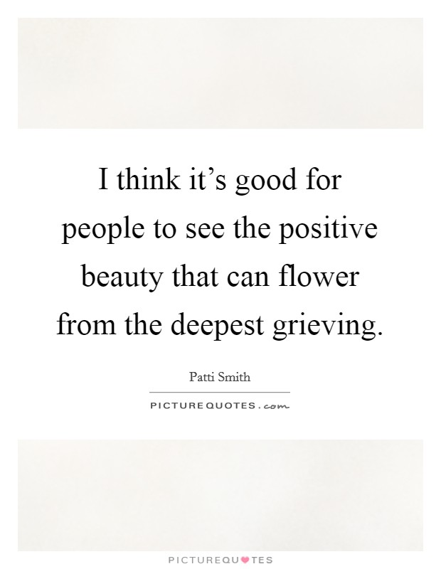 I think it's good for people to see the positive beauty that can flower from the deepest grieving Picture Quote #1