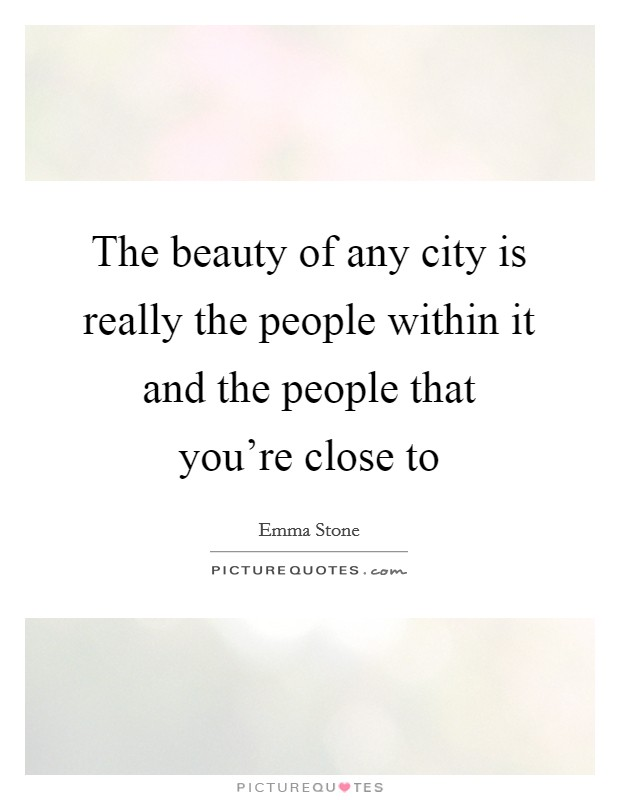 The beauty of any city is really the people within it and the people that you're close to Picture Quote #1