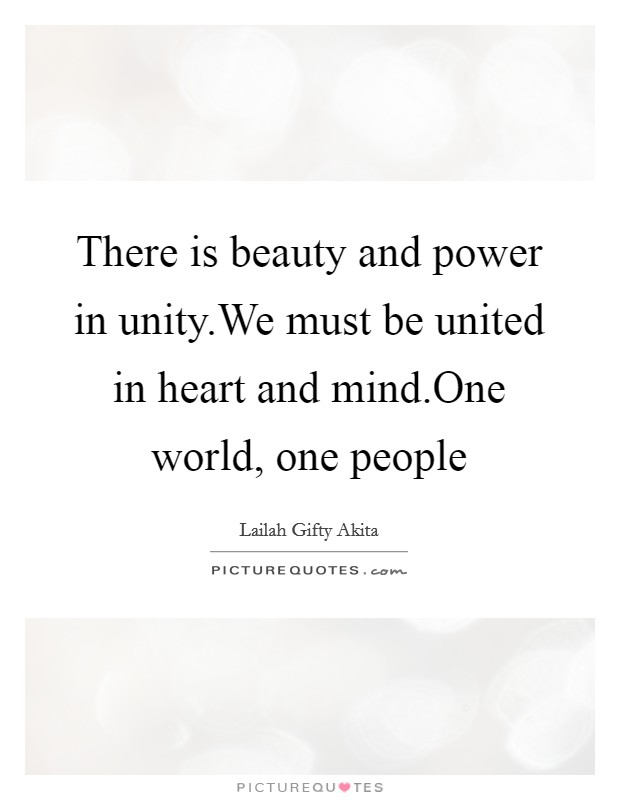 There is beauty and power in unity.We must be united in heart and mind.One world, one people Picture Quote #1