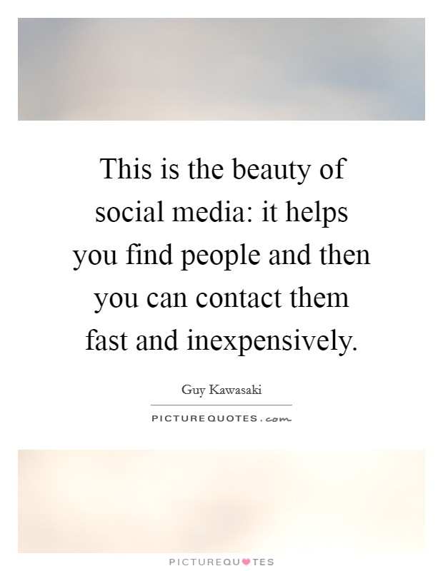 This is the beauty of social media: it helps you find people and then you can contact them fast and inexpensively Picture Quote #1