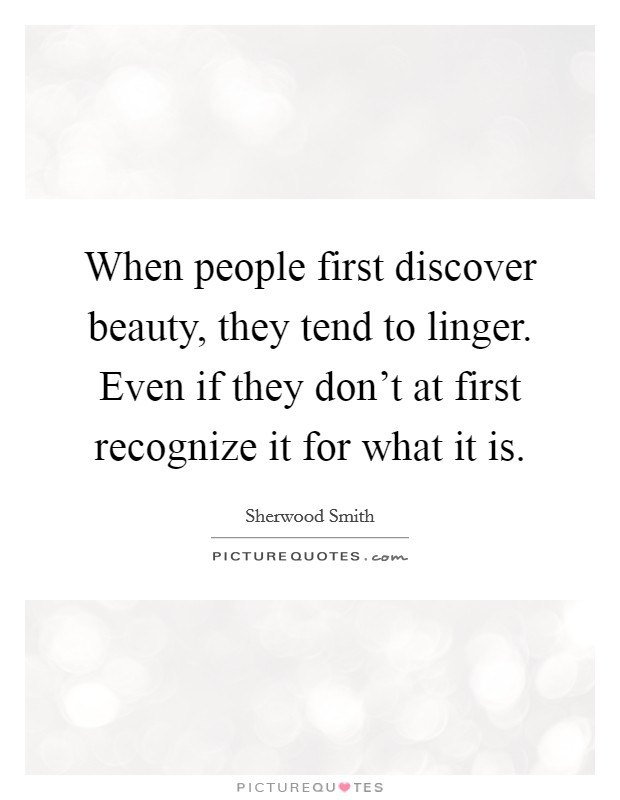 When people first discover beauty, they tend to linger. Even if they don't at first recognize it for what it is Picture Quote #1