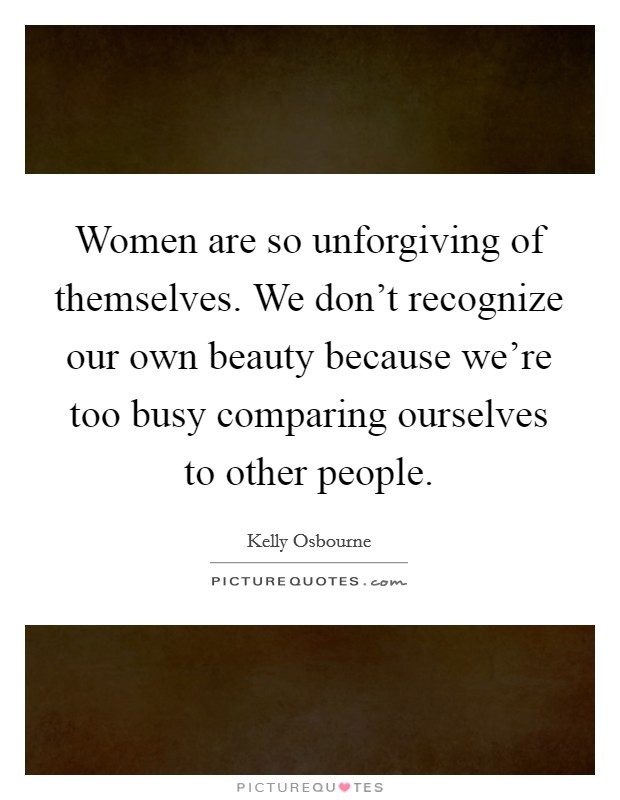 Women are so unforgiving of themselves. We don't recognize our own beauty because we're too busy comparing ourselves to other people Picture Quote #1