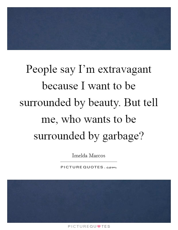 People say I'm extravagant because I want to be surrounded by beauty. But tell me, who wants to be surrounded by garbage? Picture Quote #1